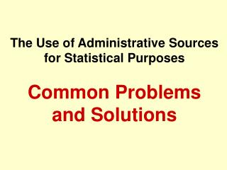 The Use of Administrative Sources for Statistical Purposes Common Problems and Solutions