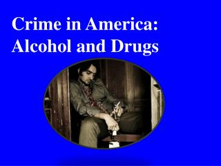 Crime in America:  Alcohol and Drugs