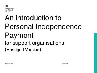 An introduction to Personal Independence Payment for support organisations  ( Abridged Version )