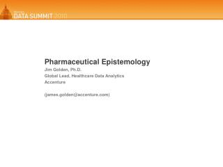Pharmaceutical Epistemology Jim Golden, Ph.D.  Global Lead, Healthcare Data Analytics Accenture (james.golden@accenture)