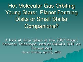 Hot Molecular Gas Orbiting Young Stars:  Planet Forming Disks or Small Stellar Companions?