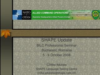 SHAPE Update BILC Professional Seminar Bucharest, Romania 5 - 9 October 2008 ☺ Mike Adubato