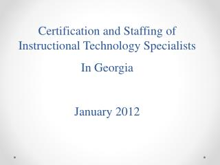 Certification and Staffing of Instructional Technology Specialists  In Georgia  January 2012