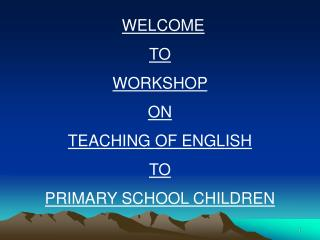 WELCOME TO WORKSHOP  ON  TEACHING OF ENGLISH TO PRIMARY SCHOOL CHILDREN