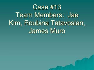 Case Study Pathogenic Bacteriology 2009 Case #13 Team Members:  Jae Kim, Roubina Tatavosian, James Muro
