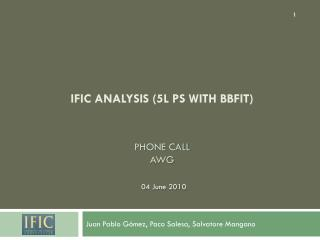 IFIC analysis (5L PS with  Bbfit ) Phone call AWG