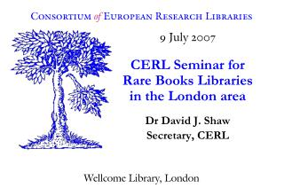 9 July 2007 CERL Seminar for Rare Books Libraries in the London area Dr David J. Shaw