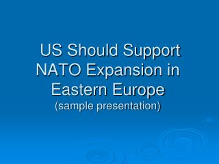 US Should Support NATO Expansion in Eastern Europe (sample presentation)