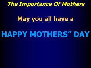 "The Importance Of Mothers May you all have a  HAPPY MOTHERS"" DAY"