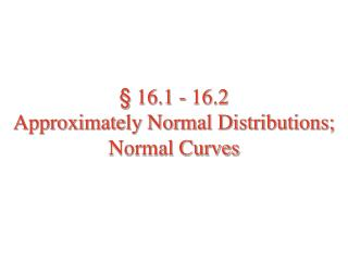 § 16.1 - 16.2 Approximately Normal Distributions;  Normal Curves