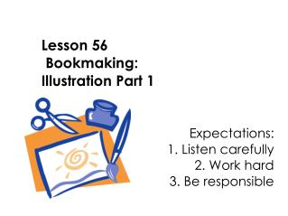 Lesson 56  Bookmaking:  Illustration Part 1   Expectations: 					1. Listen carefully