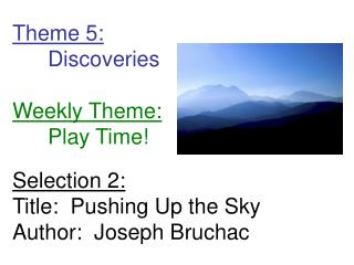 Theme 5: 	Discoveries Weekly Theme: 	Play Time! Selection 2: Title:  Pushing Up the Sky Author:  Joseph Bruchac