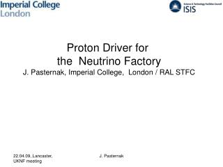 Proton Driver for  the  Neutrino Factory J. Pasternak, Imperial College,  London / RAL STFC