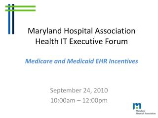 Maryland Hospital Association Health IT Executive Forum Medicare and Medicaid EHR Incentives