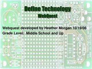 Webquest developed by Heather Morgan 10/19/06 Grade Level:  Middle School and Up