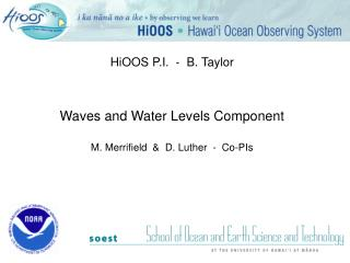 HiOOS P.I.  -  B. Taylor Waves and Water Levels Component M. Merrifield  &  D. Luther  -  Co-PIs