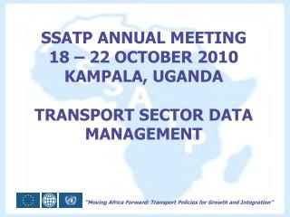 SSATP ANNUAL MEETING 18 – 22 OCTOBER 2010 KAMPALA, UGANDA TRANSPORT SECTOR DATA MANAGEMENT