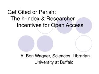 Get Cited or Perish:    The h-index & Researcher       Incentives for Open Access