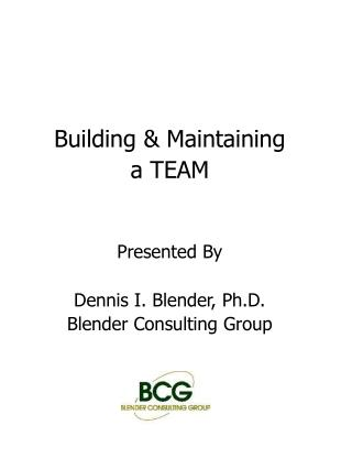 Building & Maintaining a TEAM Presented By Dennis I. Blender, Ph.D. Blender Consulting Group