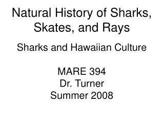 Natural History of Sharks, Skates, and Rays Sharks and Hawaiian Culture MARE 394 Dr. Turner