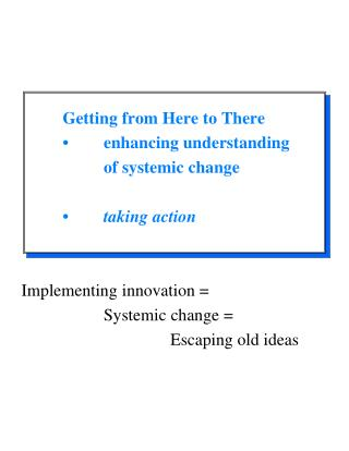 Getting from Here to There 	•	enhancing understanding  		of systemic change 	•	 taking action