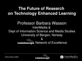 The Future of Research  on Technology Enhanced Learning Professor Barbara Wasson InterMedia &