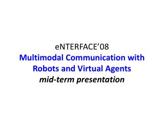 eNTERFACE'08 Multimodal Communication with Robots and Virtual Agents mid-term presentation