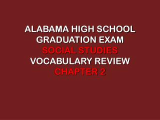 ALABAMA HIGH SCHOOL GRADUATION EXAM  SOCIAL STUDIES  VOCABULARY REVIEW CHAPTER 2