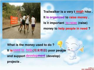 Trailwalker is a very t_____ hike .  It  is organized  to  raise money  .
