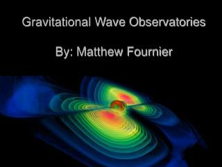 Gravitational Wave Observatories  By: Matthew Fournier