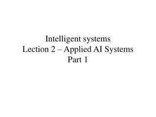 Intelligent systems Lection 2 – Applied AI Systems Part 1