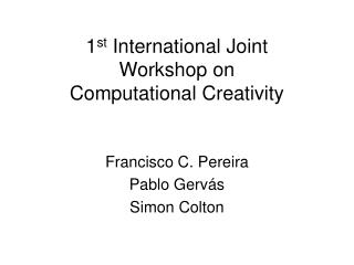 1 st  International Joint Workshop on  Computational Creativity