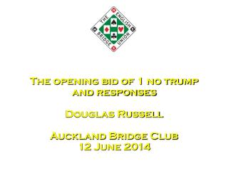 The opening bid of 1 no trump and responses Douglas Russell Auckland Bridge Club 12 June 2014
