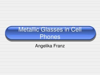 Metallic Glasses in Cell Phones