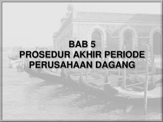BAB 5 PROSEDUR AKHIR PERIODE PERUSAHAAN DAGANG