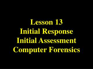 Lesson 13 Initial Response Initial Assessment Computer Forensics