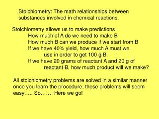 Stoichiometry: The math relationships between substances involved in chemical reactions.