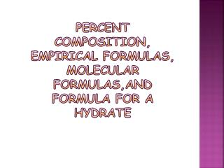 Percent composition, empirical formulas, molecular  formulas,and  formula for a hydrate