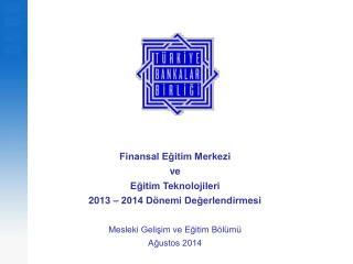 Finansal Eğitim Merkezi  ve  Eğitim Teknolojileri  2013 – 2014 Dönemi Değerlendirmesi
