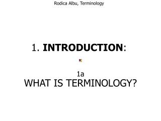 Rodica Albu, Terminology    1.  INTRODUCTION :   WHAT IS TERMINOLOGY?