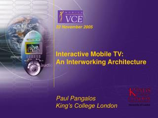 22 November 2005 Interactive Mobile TV: An Interworking Architecture Paul Pangalos King's College London