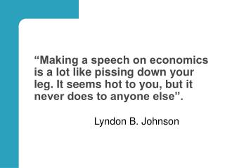 """Making a speech on economics is a lot like pissing down your leg. It seems hot to you, but it never does to anyone else"