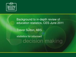 Background to in-depth review of education statistics, CES June 2011 Trevor Sutton, ABS