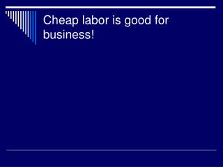 Cheap labor is good for business!