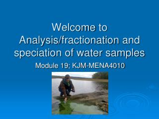 Welcome  to Analysis/ fractionation  and  speciation of  water samples