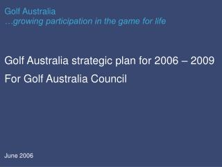 Golf Australia strategic plan for 2006 – 2009 For Golf Australia Council