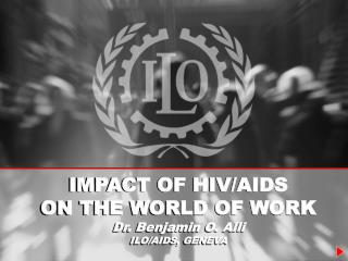IMPACT OF HIV/AIDS  ON THE WORLD OF WORK Dr. Benjamin O. Alli ILO/AIDS, GENEVA