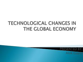 TECHNOLOGICAL CHANGES IN THE GLOBAL ECONOMY