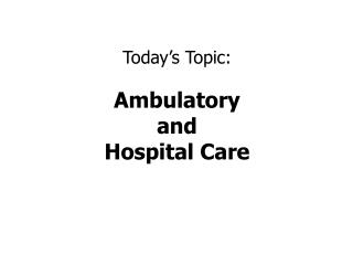 Today's Topic: Ambulatory  and Hospital Care