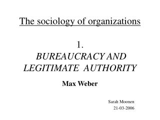 The sociology of organizations 1.  BUREAUCRACY AND LEGITIMATE  AUTHORITY
